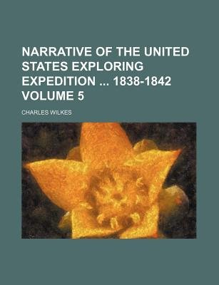 Narrative of the United States Exploring Expedition 1838-1842 Volume 5 (Paperback): Charles Wilkes