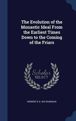 The Evolution of the Monastic Ideal from the Earliest Times Down to the Coming of the Friars (Hardcover): Herbert B. B. 1862...