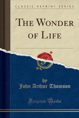 The Wonder of Life (Classic Reprint) (Paperback): John Arthur Thomson