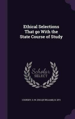 Ethical Selections That Go with the State Course of Study (Hardcover): O W (Oscar William) B 1873 Coursey