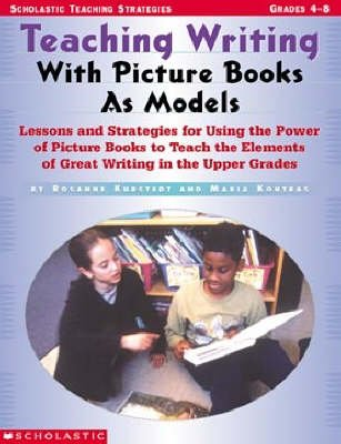 Teaching Writing with Picture Books as Models - Lessons and Strategies for Using the Power of Picture Books to Teach the...