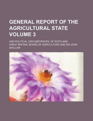 General Report of the Agricultural State Volume 3; And Political Circumstances, of Scotland (Paperback): Great Britain Board of...