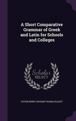 A Short Comparative Grammar of Greek and Latin for Schools and Colleges (Hardcover): Victor Henry, Richard Thomas Elliott