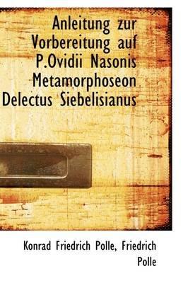 Anleitung Zur Vorbereitung Auf P.Ovidii Nasonis Metamorphoseon Delectus Siebelisianus (Paperback): Konrad Friedrich Polle