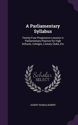 A Parliamentary Syllabus - Twenty-Four Progressive Lessons in Parliamentary Practice for High Schools, Colleges, Literary...
