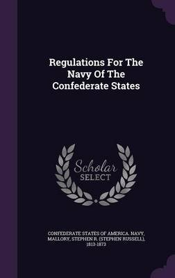 Regulations for the Navy of the Confederate States (Hardcover): Confederate States of America Navy, Stephen R (Stephen Russell)...