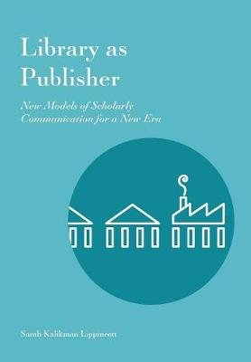 Library as Publisher - New Models of Scholarly Communication for a New Era (Paperback): Sarah Kalikman Lippincott