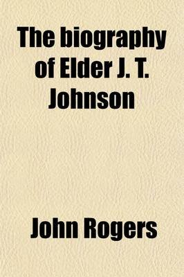 The Biography of Elder J.T. Johnson (Paperback): John Rogers