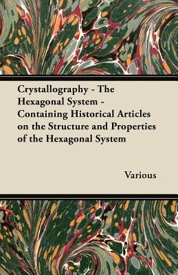 Crystallography - The Hexagonal System - Containing Historical Articles on the Structure and Properties of the Hexagonal System...