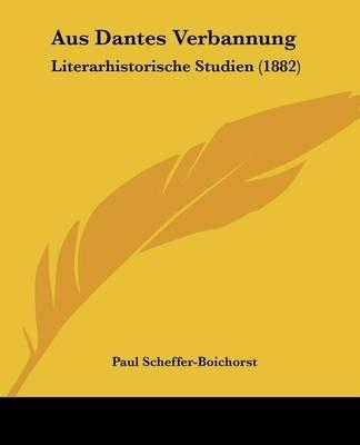 Aus Dantes Verbannung - Literarhistorische Studien (1882) (English, German, Paperback): Paul Scheffer-Boichorst