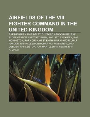 Airfields of the VIII Fighter Command in the United Kingdom - RAF Membury, RAF Ibsley, Duxford Aerodrome, RAF Aldermaston, RAF...