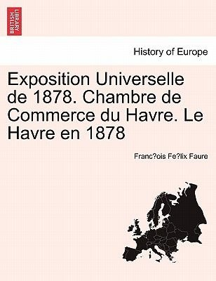 Exposition Universelle de 1878. Chambre de Commerce Du Havre. Le Havre En 1878 (French, Paperback): Franc Ois Fe LIX Faure