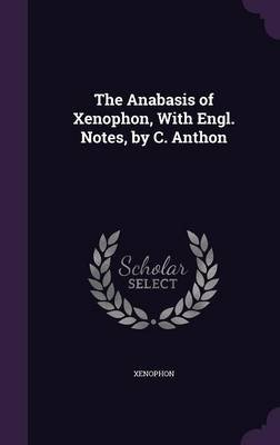 The Anabasis of Xenophon, with Engl. Notes, by C. Anthon (Hardcover): Xenophon