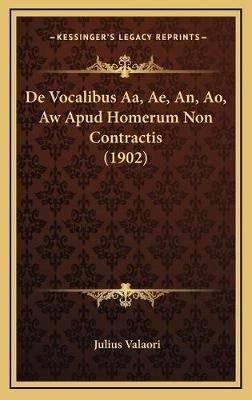de Vocalibus AA, Ae, An, Ao, Aw Apud Homerum Non Contractis (1902) (Latin, Hardcover): Julius Valaori