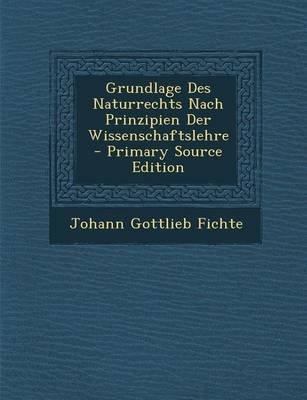 Grundlage Des Naturrechts Nach Prinzipien Der Wissenschaftslehre - Primary Source Edition (German, Paperback): Johann Gottlieb...