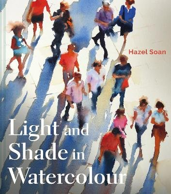 Light and Shade in Watercolour (Hardcover): Hazel Soan