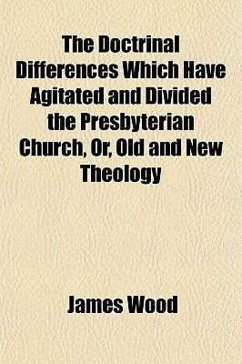 The Doctrinal Differences Which Have Agitated and Divided the Presbyterian Church, Or, Old and New Theology (Paperback): James...