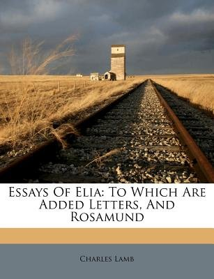 Essays of Elia - To Which Are Added Letters, and Rosamund (Paperback): Charles Lamb