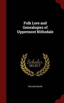 Folk Lore and Genealogies of Uppermost Nithsdale (Hardcover): William Wilson