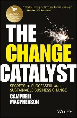 The Change Catalyst - Secrets to Successful and Sustainable Business Change (Hardcover): Campbell Macpherson