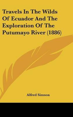 Travels in the Wilds of Ecuador and the Exploration of the Putumayo River (1886) (Hardcover): Alfred Simson