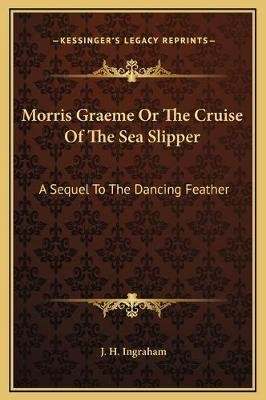 Morris Graeme or the Cruise of the Sea Slipper - A Sequel to the Dancing Feather (Hardcover): J. H Ingraham