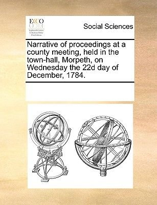 Narrative of Proceedings at a County Meeting, Held in the Town-Hall, Morpeth, on Wednesday the 22d Day of December, 1784....