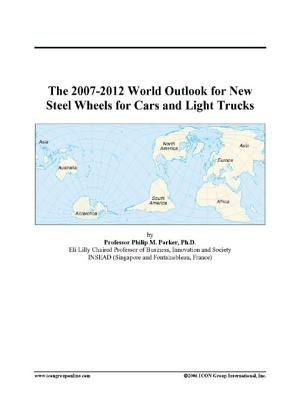 The 2007-2012 World Outlook for New Steel Wheels for Cars and Light Trucks (Electronic book text): Inc. Icon Group International