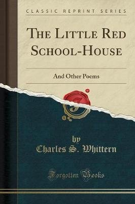 The Little Red School-House - And Other Poems (Classic Reprint) (Paperback): Charles S. Whittern