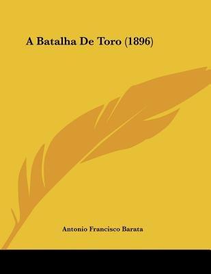 A Batalha de Toro (1896) (Portuguese, Paperback): Antonio Francisco Barata