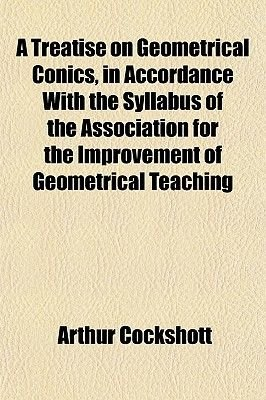 A Treatise on Geometrical Conics, in Accordance with the Syllabus of the Association for the Improvement of Geometrical...