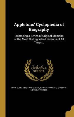 Appletons' Cyclopaedia of Biography (Hardcover): Elihu 1819-1875 Rich, Francis L (Francis Lister) 1798 Hawks