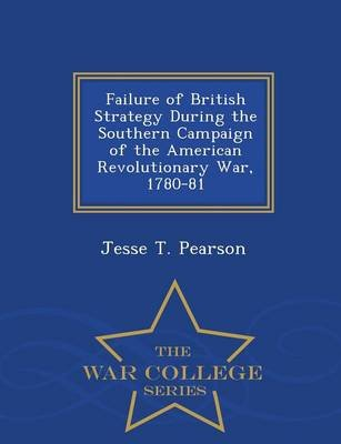 Failure of British Strategy During the Southern Campaign of the American Revolutionary War, 1780-81 - War College Series...