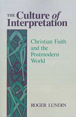 The Culture of Interpretation - Christian Faith and the Postmodern World (Paperback): Roger Lundin