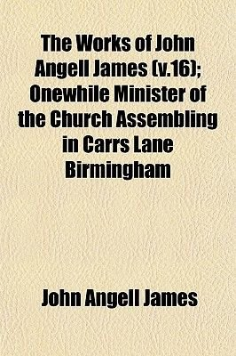 The Works of John Angell James (V.16); Onewhile Minister of the Church Assembling in Carrs Lane Birmingham (Paperback): John...