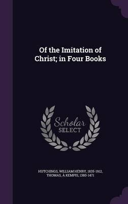 Of the Imitation of Christ; In Four Books (Hardcover): William Henry Hutchings, a Kempis Thomas