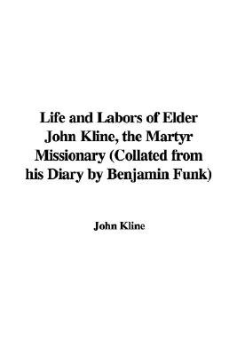 Life and Labors of Elder John Kline, the Martyr Missionary (Collated from His Diary by Benjamin Funk) (Paperback): John Kline