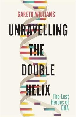 Unravelling the Double Helix - The Lost Heroes of DNA (Paperback): Gareth Williams