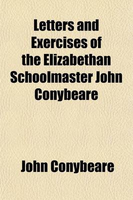 Letters and Exercises of the Elizabethan Schoolmaster John Conybeare; Schoolmaster at Molton, Devon, 1580 and at Swimbridge,...
