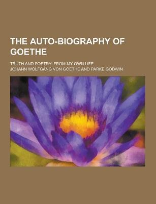 The Auto-Biography of Goethe; Truth and Poetry - From My Own Life (Paperback): Johann Wolfgang Von Goethe