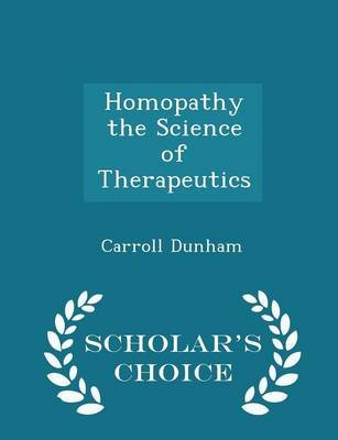 Homopathy the Science of Therapeutics - Scholar's Choice Edition (Paperback): Carroll Dunham