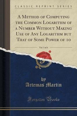 A Method of Computing the Common Logarithm of a Number Without Making Use of Any Logarithm But That of Some Power of 10, Vol. 1...
