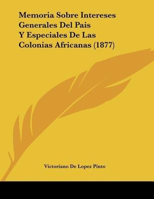 Memoria Sobre Intereses Generales del Pais y Especiales de Las Colonias Africanas (1877) (Spanish, Paperback): Victoriano De...