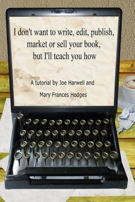 I Don't Want to Write, Edit, Publish, Market or Sell Your Book, But I'll Teach You How (Paperback): Mary Frances...