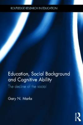 Education, Social Background and Cognitive Ability - The Decline of the Social (Hardcover): Gary N. Marks