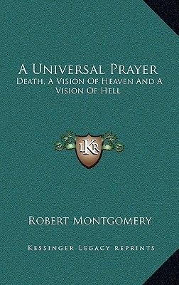 A Universal Prayer - Death, a Vision of Heaven and a Vision of Hell (Hardcover): Robert Montgomery