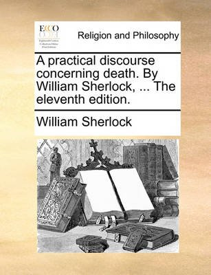 A Practical Discourse Concerning Death. by William Sherlock, ... the Eleventh Edition. (Paperback): William Sherlock
