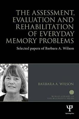 The Assessment, Evaluation and Rehabilitation of Everyday Memory Problems - Selected papers of Barbara A. Wilson (Electronic...