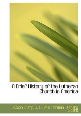 A Brief History of the Lutheran Church in America (Hardcover): Joseph Stump, J. L. Neve