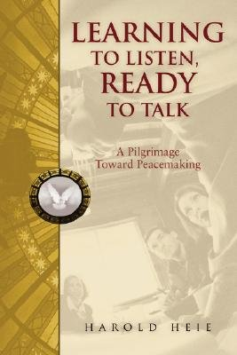 Learning to Listen, Ready to Talk - A Pilgrimage Toward Peacemaking (Paperback): Harold Heie